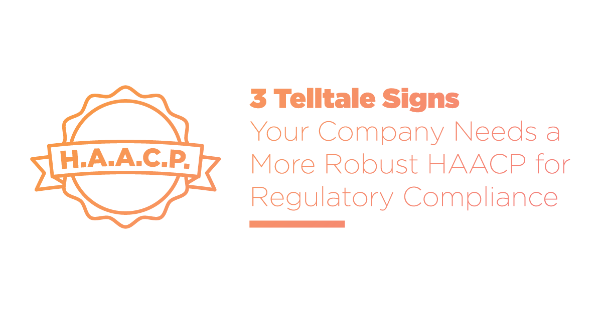 3 Telltale Signs Your Company Needs a More Robust HACCP for Regulatory Compliance