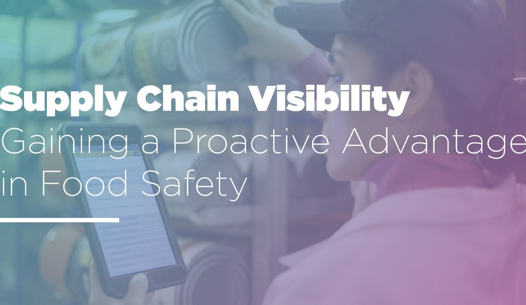 Supply Chain Visibility: Gaining a Proactive Advantage in Food Safety