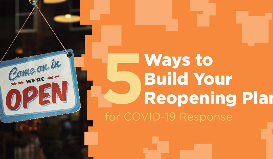 5 Ways to Build Your Reopening Plan for COVID-19 Response